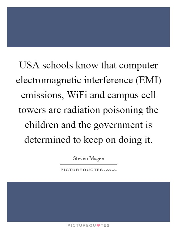 USA schools know that computer electromagnetic interference (EMI) emissions, WiFi and campus cell towers are radiation poisoning the children and the government is determined to keep on doing it Picture Quote #1