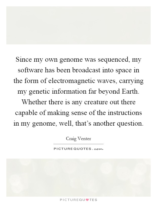 Since my own genome was sequenced, my software has been broadcast into space in the form of electromagnetic waves, carrying my genetic information far beyond Earth. Whether there is any creature out there capable of making sense of the instructions in my genome, well, that's another question Picture Quote #1