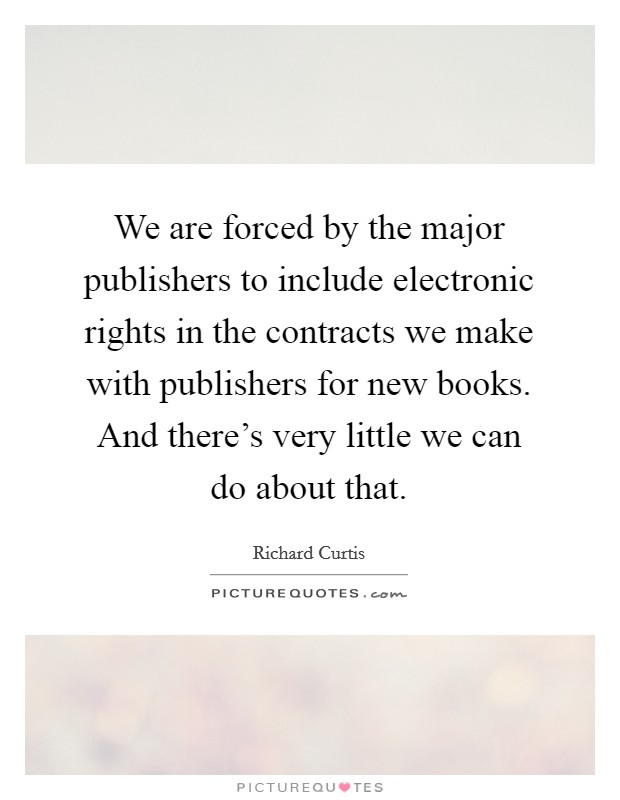 We are forced by the major publishers to include electronic rights in the contracts we make with publishers for new books. And there's very little we can do about that Picture Quote #1