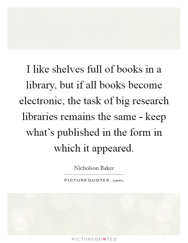 I like shelves full of books in a library, but if all books become electronic, the task of big research libraries remains the same - keep what's published in the form in which it appeared Picture Quote #1