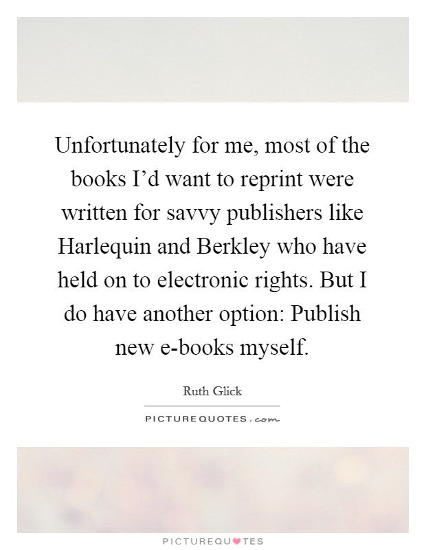 Unfortunately for me, most of the books I'd want to reprint were written for savvy publishers like Harlequin and Berkley who have held on to electronic rights. But I do have another option: Publish new e-books myself Picture Quote #1