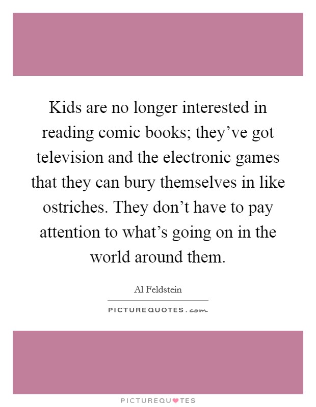 Kids are no longer interested in reading comic books; they've got television and the electronic games that they can bury themselves in like ostriches. They don't have to pay attention to what's going on in the world around them Picture Quote #1