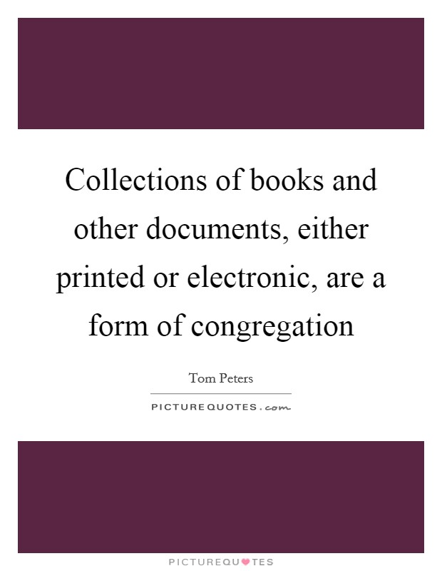Collections of books and other documents, either printed or electronic, are a form of congregation Picture Quote #1