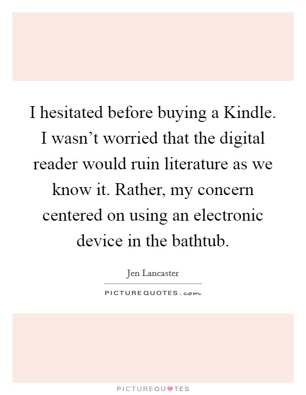I hesitated before buying a Kindle. I wasn't worried that the digital reader would ruin literature as we know it. Rather, my concern centered on using an electronic device in the bathtub Picture Quote #1
