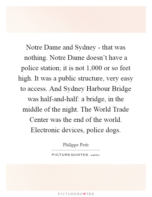 Notre Dame and Sydney - that was nothing. Notre Dame doesn't have a police station; it is not 1,000 or so feet high. It was a public structure, very easy to access. And Sydney Harbour Bridge was half-and-half: a bridge, in the middle of the night. The World Trade Center was the end of the world. Electronic devices, police dogs Picture Quote #1