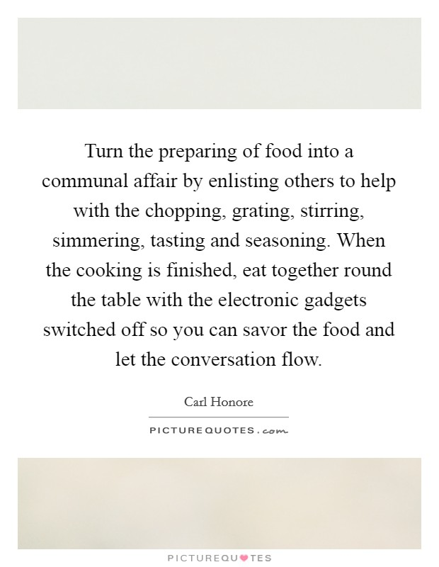 Turn the preparing of food into a communal affair by enlisting others to help with the chopping, grating, stirring, simmering, tasting and seasoning. When the cooking is finished, eat together round the table with the electronic gadgets switched off so you can savor the food and let the conversation flow Picture Quote #1