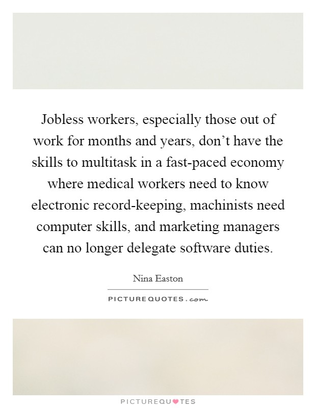 Jobless workers, especially those out of work for months and years, don't have the skills to multitask in a fast-paced economy where medical workers need to know electronic record-keeping, machinists need computer skills, and marketing managers can no longer delegate software duties. Picture Quote #1