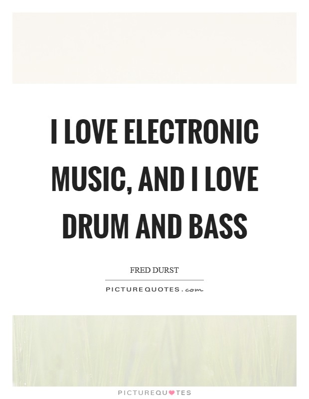 I love electronic music, and I love drum and bass Picture Quote #1