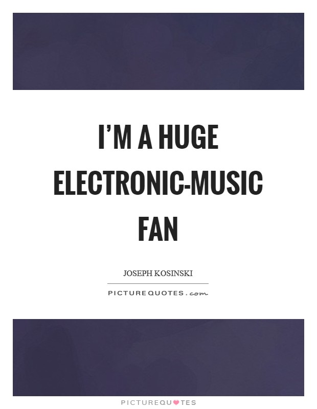 I M A Huge Electronic Music Fan Picture Quotes
