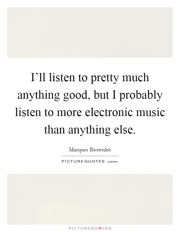 I'll listen to pretty much anything good, but I probably listen to more electronic music than anything else Picture Quote #1