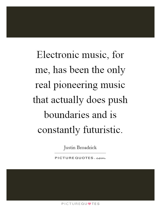 Electronic music, for me, has been the only real pioneering music that actually does push boundaries and is constantly futuristic Picture Quote #1