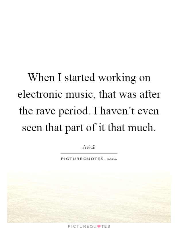 When I started working on electronic music, that was after the rave period. I haven't even seen that part of it that much Picture Quote #1