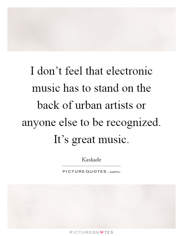I don't feel that electronic music has to stand on the back of urban artists or anyone else to be recognized. It's great music Picture Quote #1