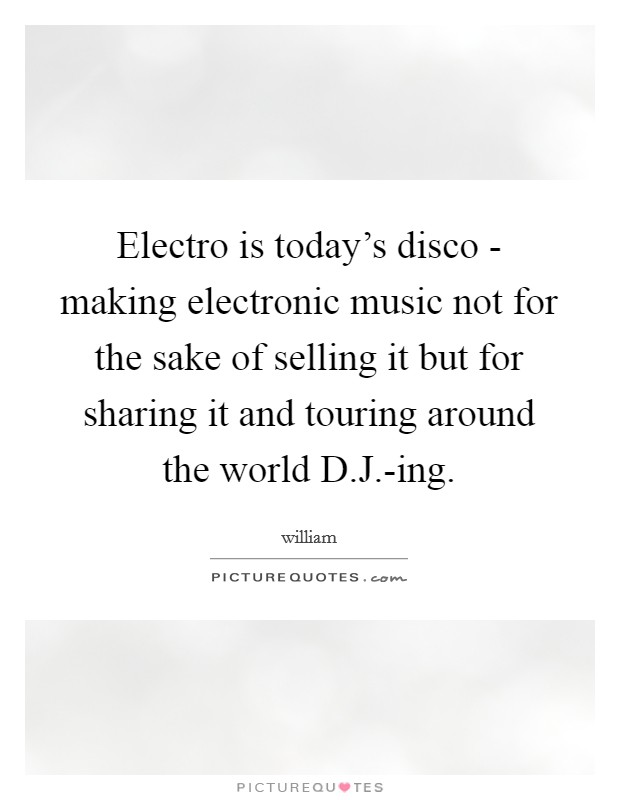 Electro is today's disco - making electronic music not for the sake of selling it but for sharing it and touring around the world D.J.-ing Picture Quote #1