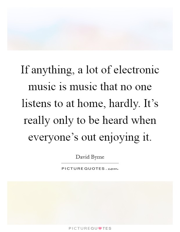 If anything, a lot of electronic music is music that no one listens to at home, hardly. It's really only to be heard when everyone's out enjoying it Picture Quote #1