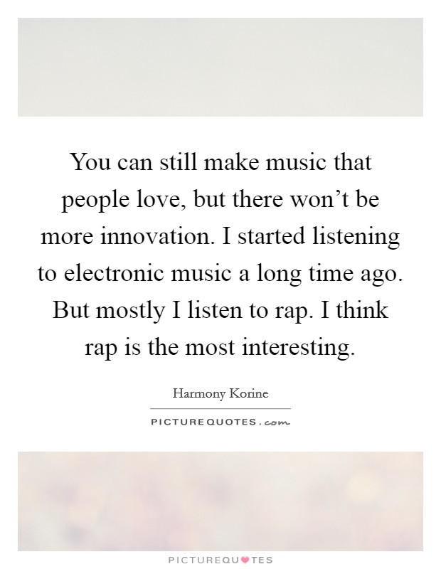You can still make music that people love, but there won't be more innovation. I started listening to electronic music a long time ago. But mostly I listen to rap. I think rap is the most interesting Picture Quote #1