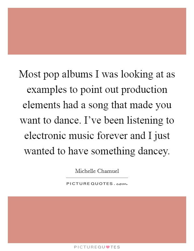 Most pop albums I was looking at as examples to point out production elements had a song that made you want to dance. I've been listening to electronic music forever and I just wanted to have something dancey Picture Quote #1