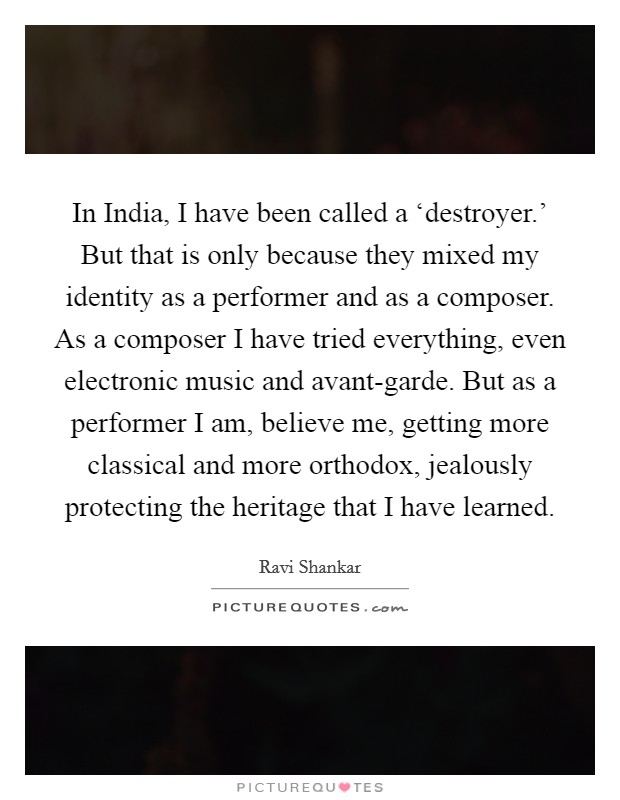 In India, I have been called a 'destroyer.' But that is only because they mixed my identity as a performer and as a composer. As a composer I have tried everything, even electronic music and avant-garde. But as a performer I am, believe me, getting more classical and more orthodox, jealously protecting the heritage that I have learned Picture Quote #1