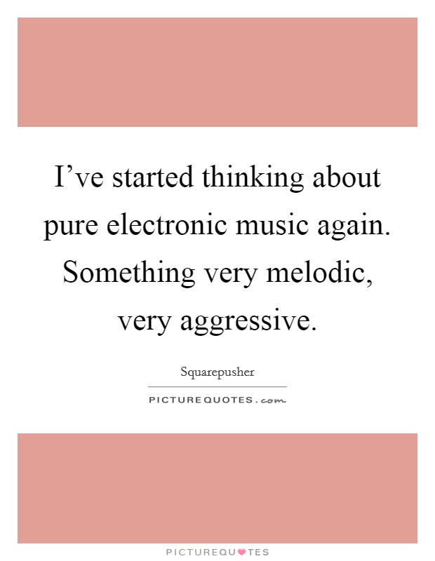 I've started thinking about pure electronic music again. Something very melodic, very aggressive Picture Quote #1