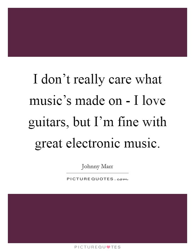 I don't really care what music's made on - I love guitars, but I'm fine with great electronic music Picture Quote #1