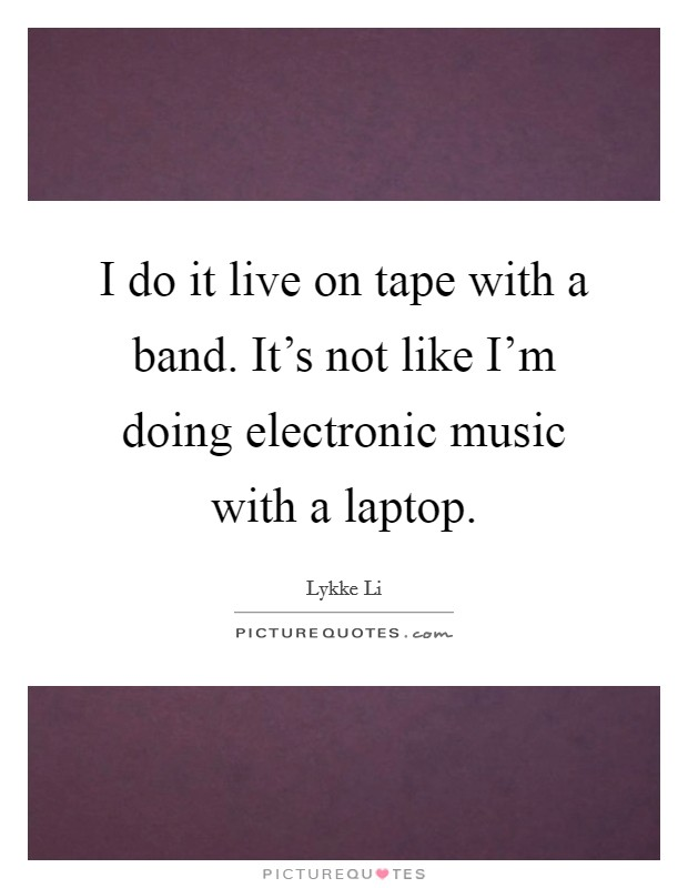 I do it live on tape with a band. It's not like I'm doing electronic music with a laptop Picture Quote #1