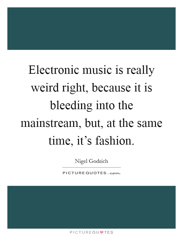 Electronic music is really weird right, because it is bleeding into the mainstream, but, at the same time, it's fashion Picture Quote #1