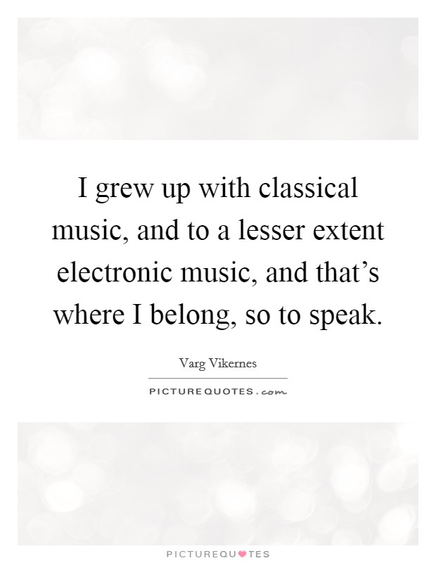 I grew up with classical music, and to a lesser extent electronic music, and that's where I belong, so to speak Picture Quote #1