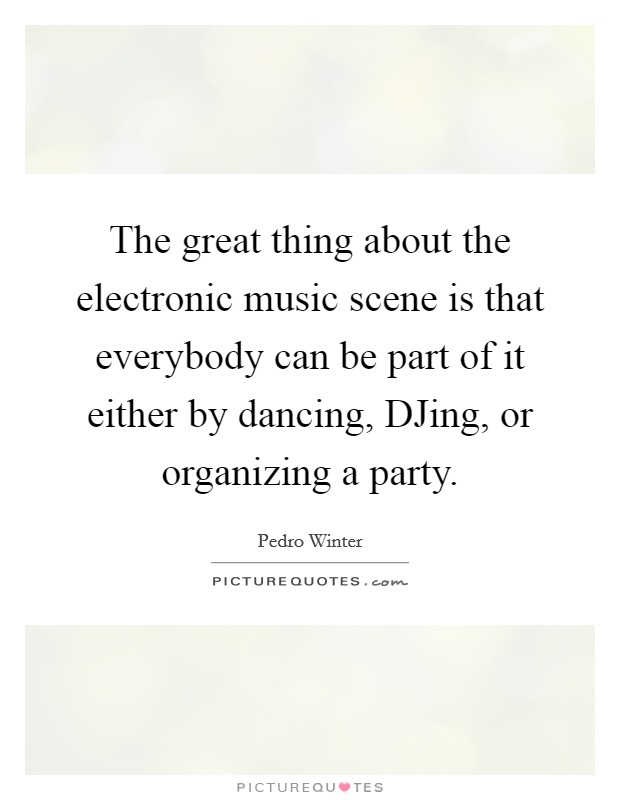 The great thing about the electronic music scene is that everybody can be part of it either by dancing, DJing, or organizing a party Picture Quote #1
