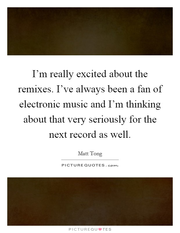 I'm really excited about the remixes. I've always been a fan of electronic music and I'm thinking about that very seriously for the next record as well Picture Quote #1