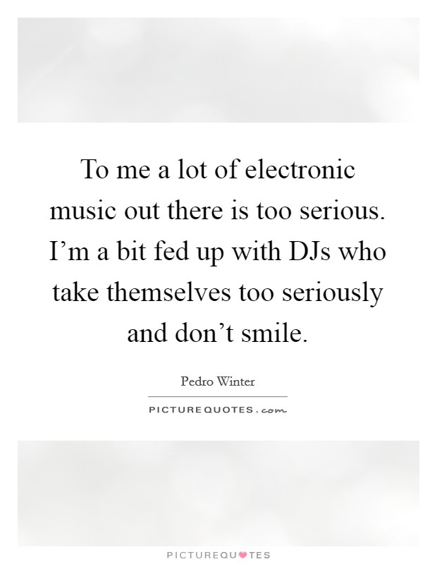 To me a lot of electronic music out there is too serious. I'm a bit fed up with DJs who take themselves too seriously and don't smile Picture Quote #1