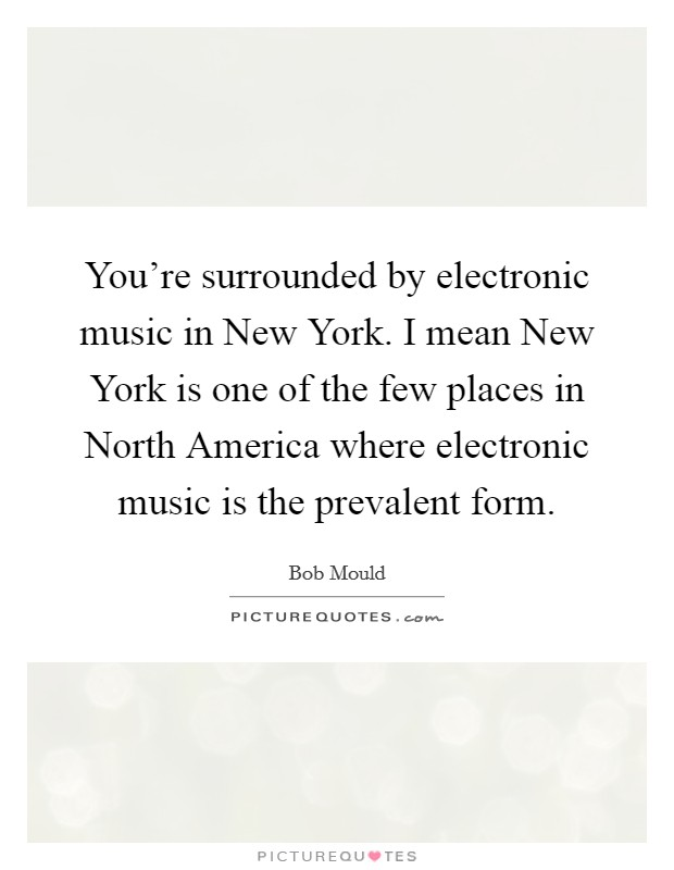 You're surrounded by electronic music in New York. I mean New York is one of the few places in North America where electronic music is the prevalent form Picture Quote #1