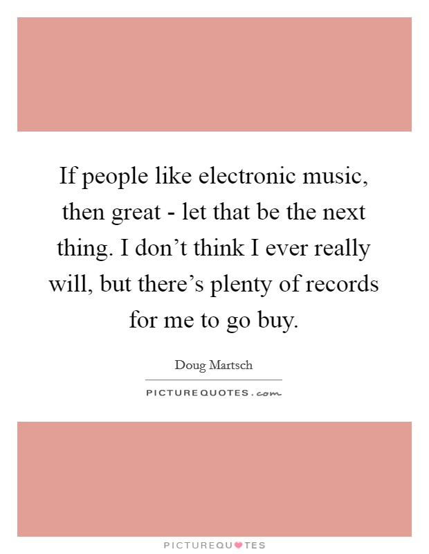 If people like electronic music, then great - let that be the next thing. I don't think I ever really will, but there's plenty of records for me to go buy Picture Quote #1