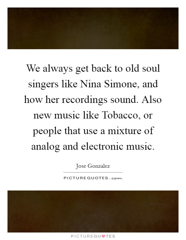We always get back to old soul singers like Nina Simone, and how her recordings sound. Also new music like Tobacco, or people that use a mixture of analog and electronic music Picture Quote #1