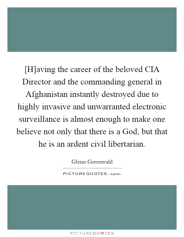 [H]aving the career of the beloved CIA Director and the commanding general in Afghanistan instantly destroyed due to highly invasive and unwarranted electronic surveillance is almost enough to make one believe not only that there is a God, but that he is an ardent civil libertarian Picture Quote #1