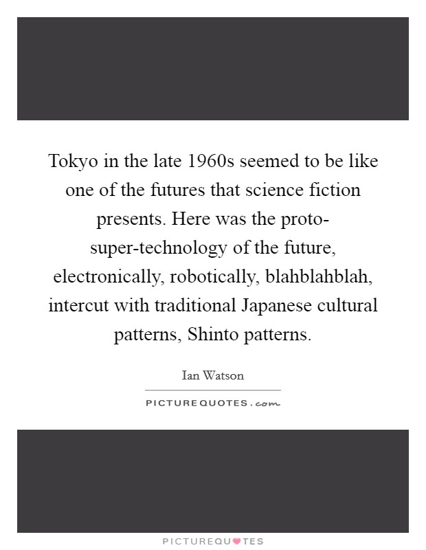 Tokyo in the late 1960s seemed to be like one of the futures that science fiction presents. Here was the proto- super-technology of the future, electronically, robotically, blahblahblah, intercut with traditional Japanese cultural patterns, Shinto patterns Picture Quote #1