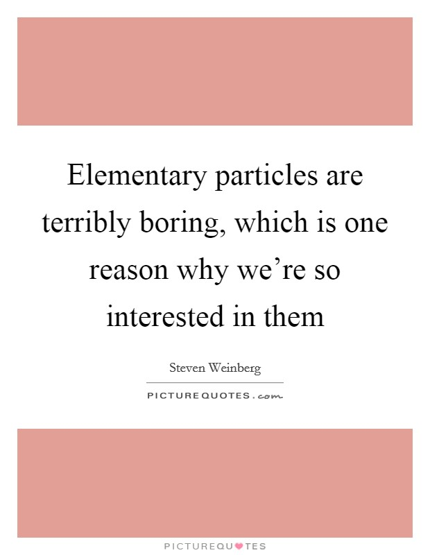 Elementary particles are terribly boring, which is one reason why we're so interested in them Picture Quote #1