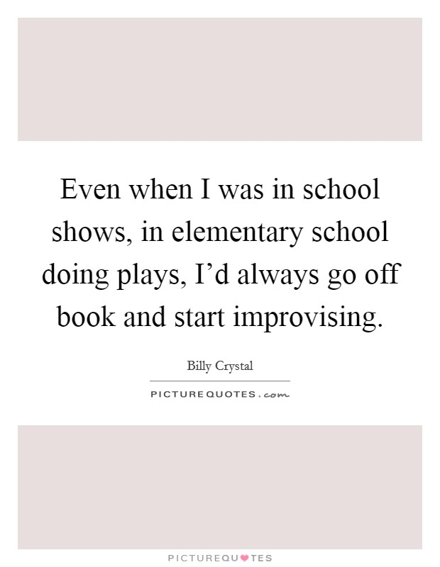 Even when I was in school shows, in elementary school doing plays, I'd always go off book and start improvising Picture Quote #1