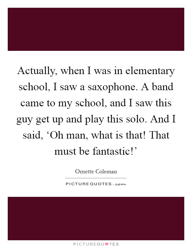 Actually, when I was in elementary school, I saw a saxophone. A band came to my school, and I saw this guy get up and play this solo. And I said, 'Oh man, what is that! That must be fantastic!' Picture Quote #1