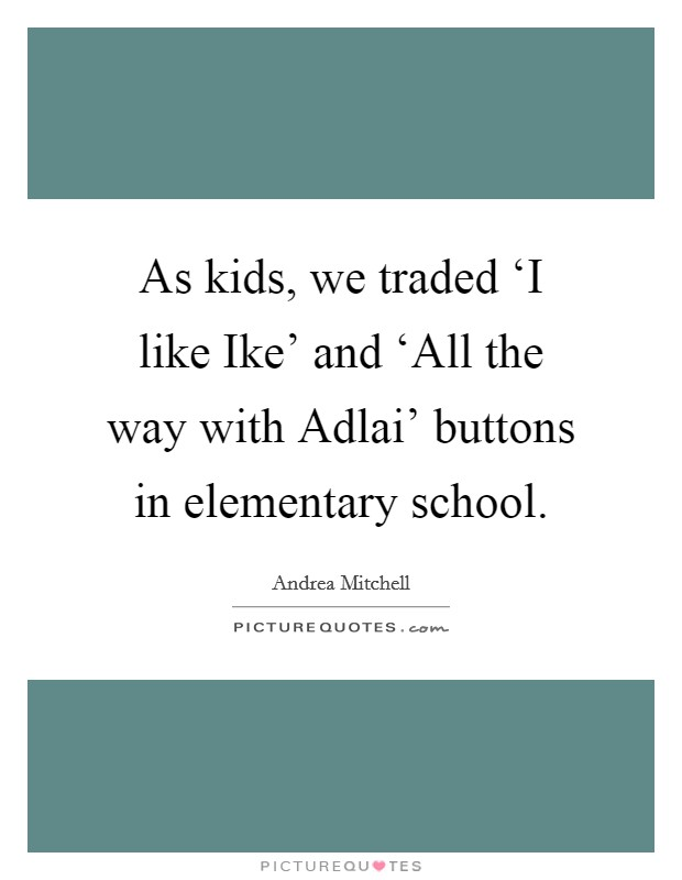 As kids, we traded 'I like Ike' and 'All the way with Adlai' buttons in elementary school Picture Quote #1