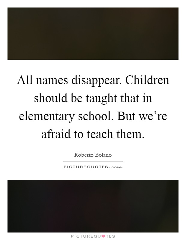 All names disappear. Children should be taught that in elementary school. But we're afraid to teach them Picture Quote #1
