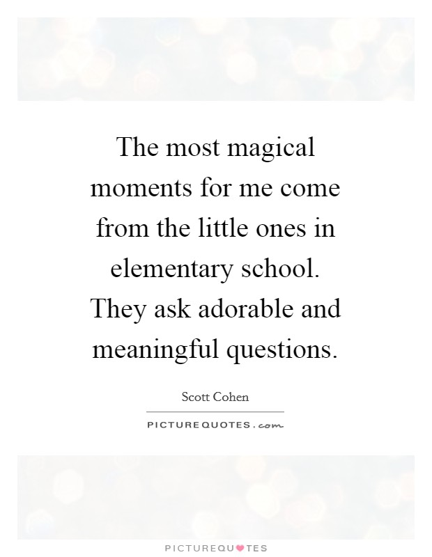 The most magical moments for me come from the little ones in elementary school. They ask adorable and meaningful questions Picture Quote #1