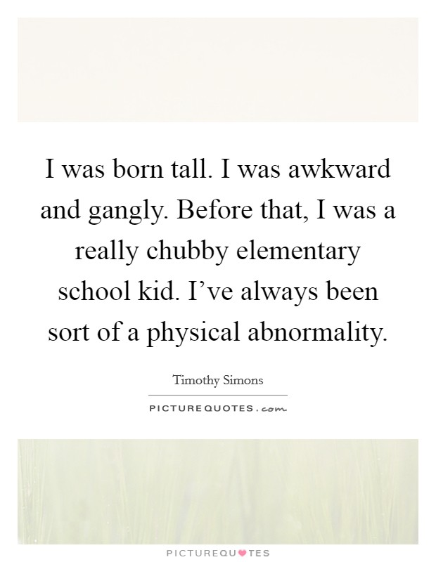 I was born tall. I was awkward and gangly. Before that, I was a really chubby elementary school kid. I've always been sort of a physical abnormality Picture Quote #1