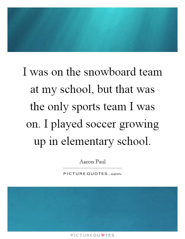 I was on the snowboard team at my school, but that was the only sports team I was on. I played soccer growing up in elementary school. Picture Quote #1
