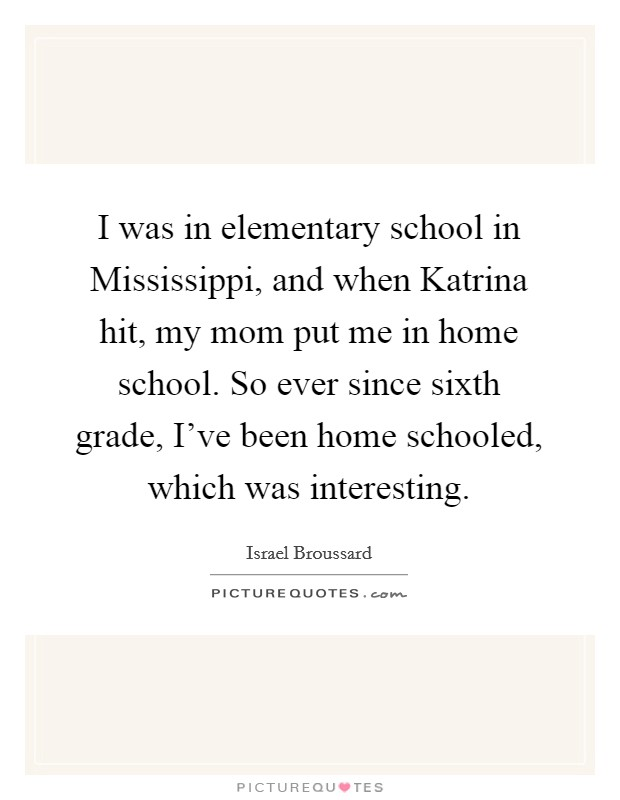 I was in elementary school in Mississippi, and when Katrina hit, my mom put me in home school. So ever since sixth grade, I've been home schooled, which was interesting Picture Quote #1