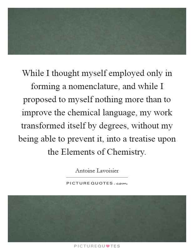 While I thought myself employed only in forming a nomenclature, and while I proposed to myself nothing more than to improve the chemical language, my work transformed itself by degrees, without my being able to prevent it, into a treatise upon the Elements of Chemistry Picture Quote #1