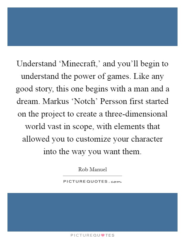 Understand 'Minecraft,' and you'll begin to understand the power of games. Like any good story, this one begins with a man and a dream. Markus 'Notch' Persson first started on the project to create a three-dimensional world vast in scope, with elements that allowed you to customize your character into the way you want them Picture Quote #1