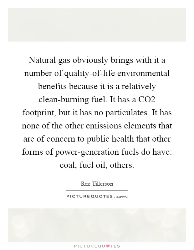 Natural gas obviously brings with it a number of quality-of-life environmental benefits because it is a relatively clean-burning fuel. It has a CO2 footprint, but it has no particulates. It has none of the other emissions elements that are of concern to public health that other forms of power-generation fuels do have: coal, fuel oil, others Picture Quote #1