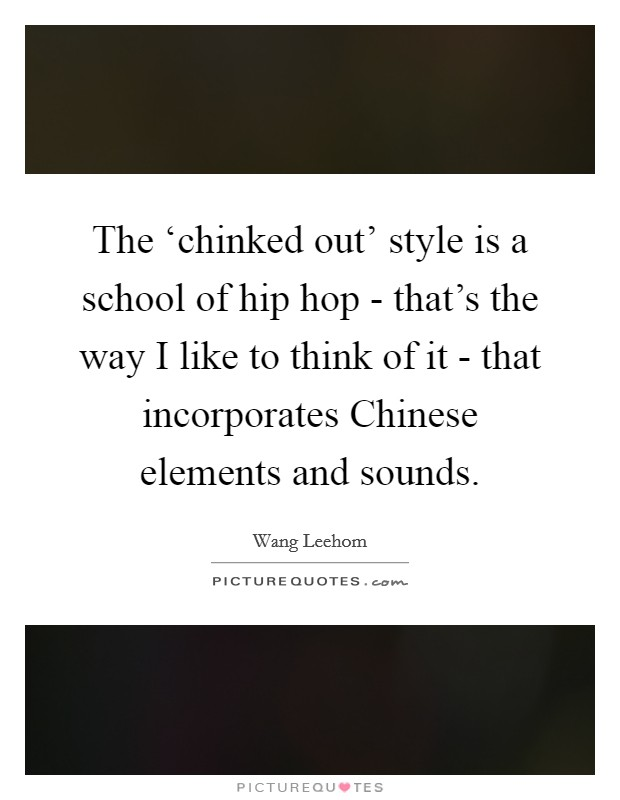 The 'chinked out' style is a school of hip hop - that's the way I like to think of it - that incorporates Chinese elements and sounds Picture Quote #1