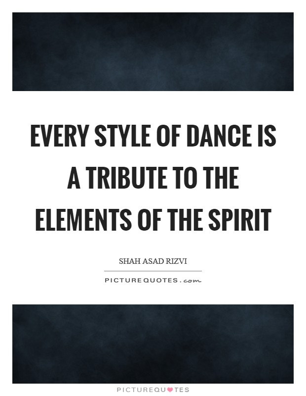Every style of dance is a tribute to the elements of the spirit Picture Quote #1