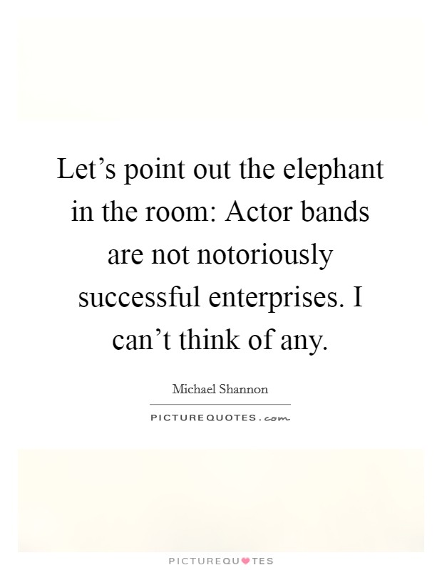 Let's point out the elephant in the room: Actor bands are not notoriously successful enterprises. I can't think of any Picture Quote #1